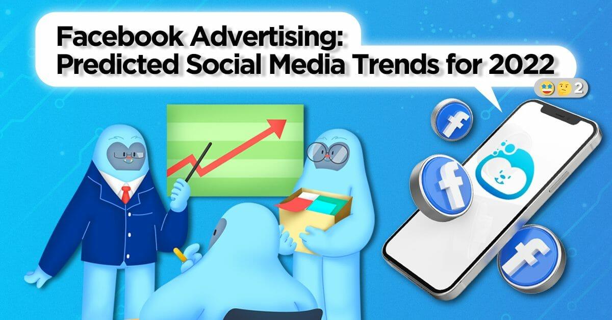 Facebook Advertising: Predicted Social Media Trends for 2022